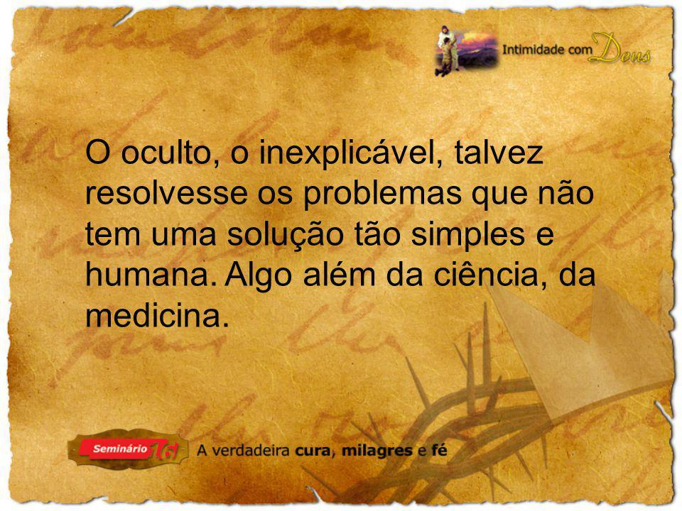 O oculto, o inexplicável, talvez resolvesse os problemas que não tem uma solução tão simples e humana. Algo além da ciência, da medicina.