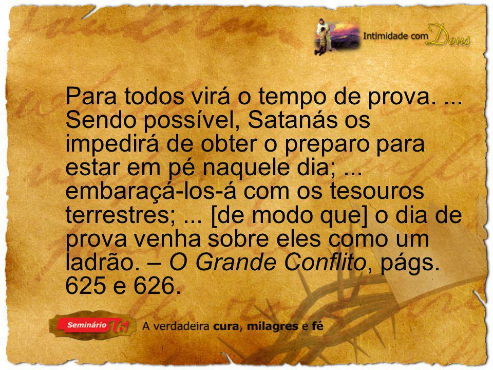 Para todos virá o tempo de prova.... Sendo possível, Satanás os impedirá de obter o preparo para estar em pé naquele dia;... embaraçá-los-á com os tes