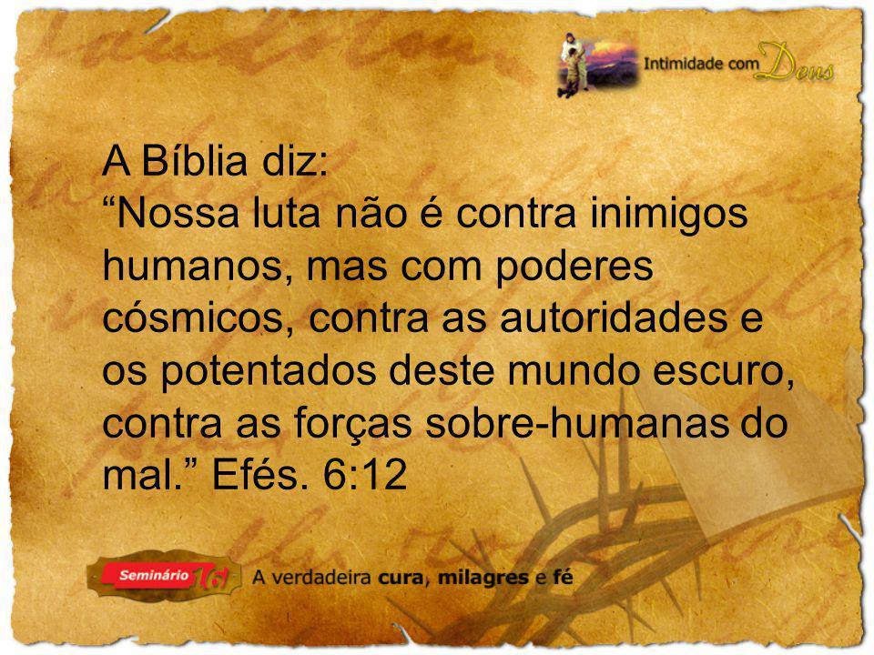 A Bíblia diz: Nossa luta não é contra inimigos humanos, mas com poderes cósmicos, contra as autoridades e os potentados deste mundo escuro, contra as