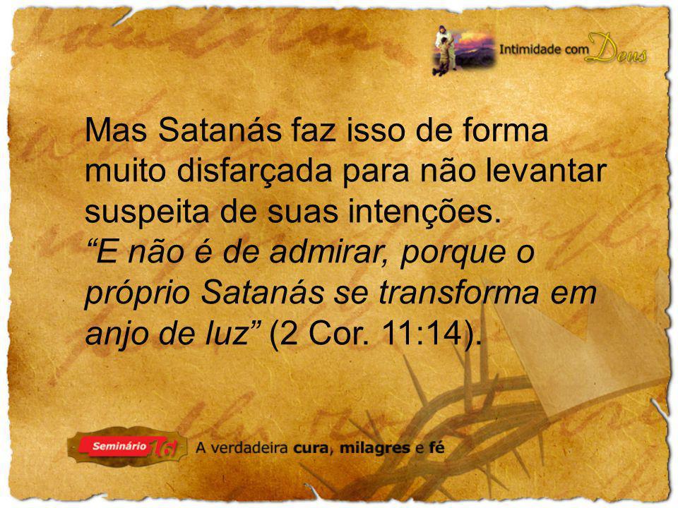 Mas Satanás faz isso de forma muito disfarçada para não levantar suspeita de suas intenções. E não é de admirar, porque o próprio Satanás se transform
