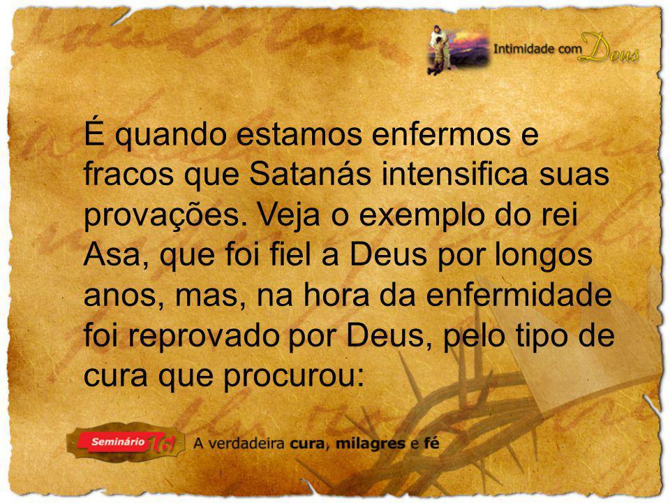 É quando estamos enfermos e fracos que Satanás intensifica suas provações. Veja o exemplo do rei Asa, que foi fiel a Deus por longos anos, mas, na hor
