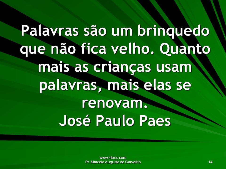 www.4tons.com Pr.Marcelo Augusto de Carvalho 14 Palavras são um brinquedo que não fica velho.