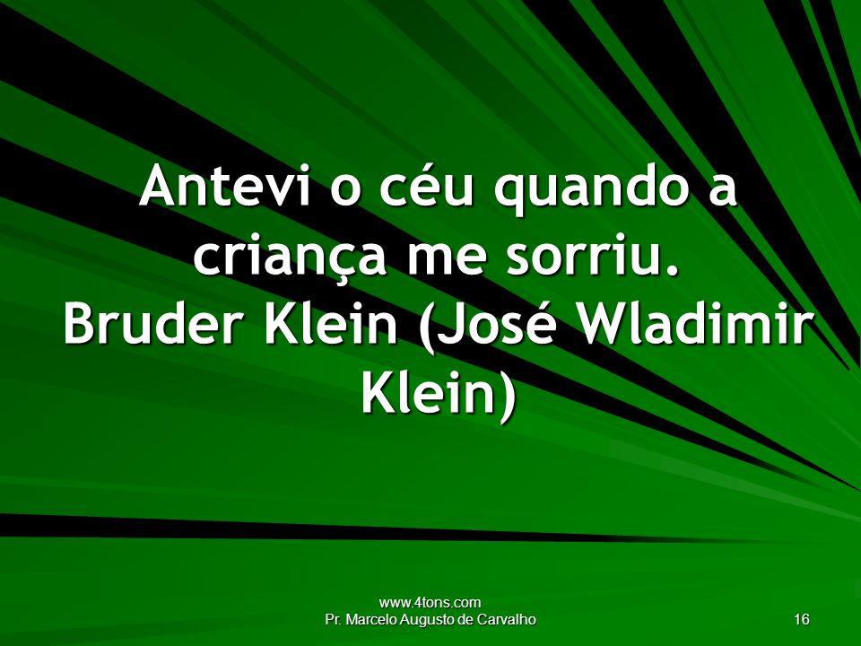 www.4tons.com Pr.Marcelo Augusto de Carvalho 16 Antevi o céu quando a criança me sorriu.
