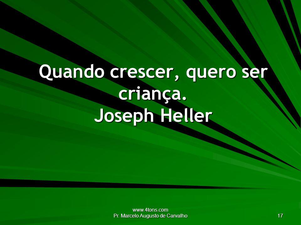 www.4tons.com Pr. Marcelo Augusto de Carvalho 17 Quando crescer, quero ser criança. Joseph Heller