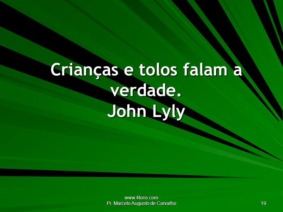 www.4tons.com Pr. Marcelo Augusto de Carvalho 19 Crianças e tolos falam a verdade. John Lyly