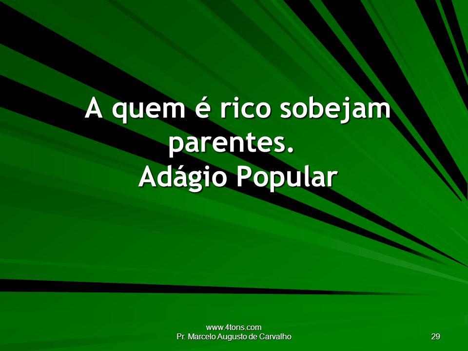 www.4tons.com Pr. Marcelo Augusto de Carvalho 29 A quem é rico sobejam parentes. Adágio Popular