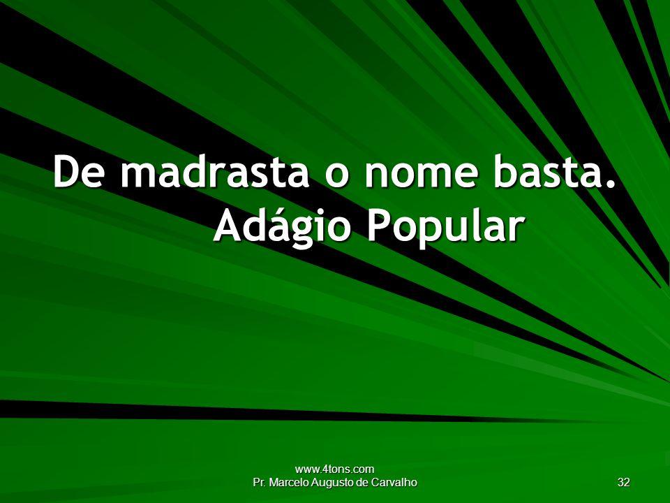 www.4tons.com Pr. Marcelo Augusto de Carvalho 32 De madrasta o nome basta. Adágio Popular