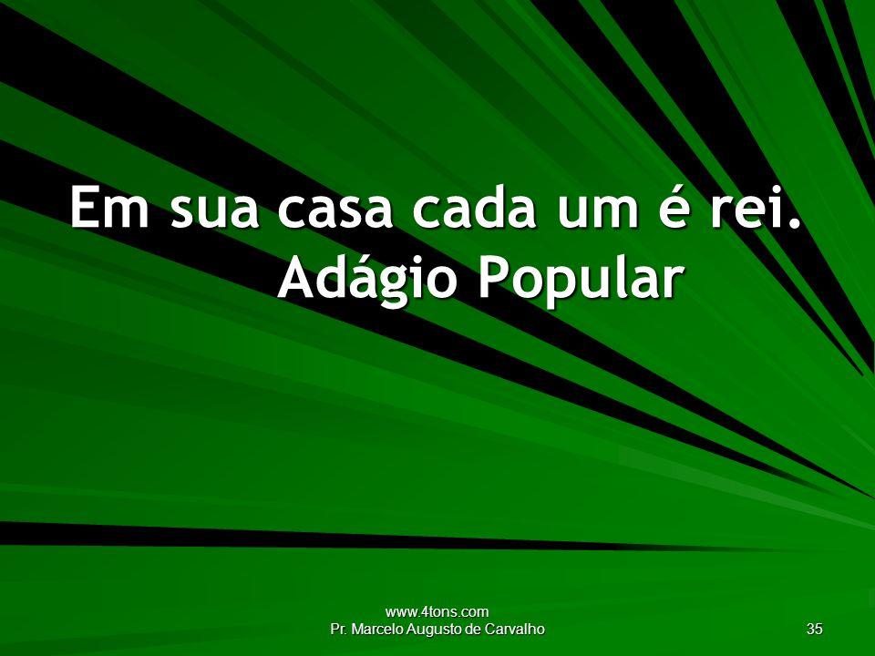 www.4tons.com Pr. Marcelo Augusto de Carvalho 35 Em sua casa cada um é rei. Adágio Popular