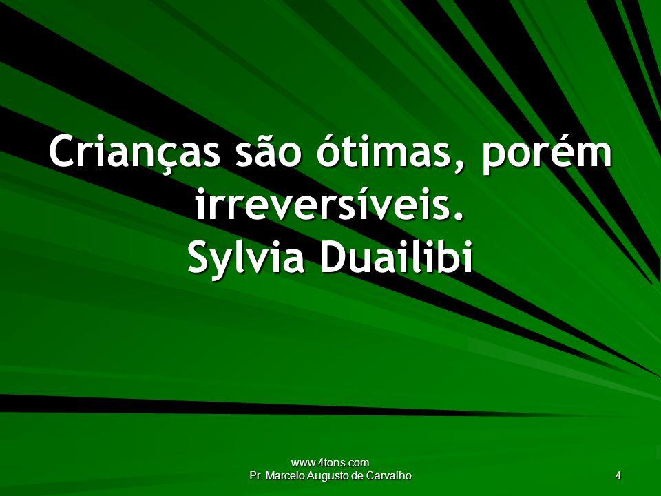 www.4tons.com Pr.Marcelo Augusto de Carvalho 4 Crianças são ótimas, porém irreversíveis.