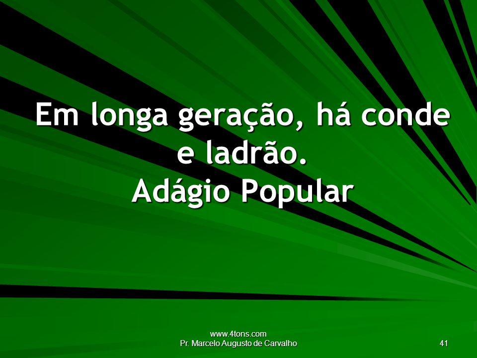 www.4tons.com Pr.Marcelo Augusto de Carvalho 41 Em longa geração, há conde e ladrão.