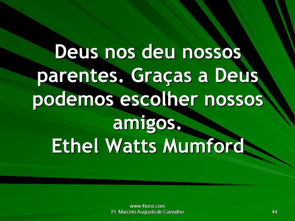 www.4tons.com Pr.Marcelo Augusto de Carvalho 44 Deus nos deu nossos parentes.