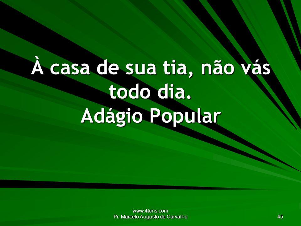 www.4tons.com Pr.Marcelo Augusto de Carvalho 45 À casa de sua tia, não vás todo dia.