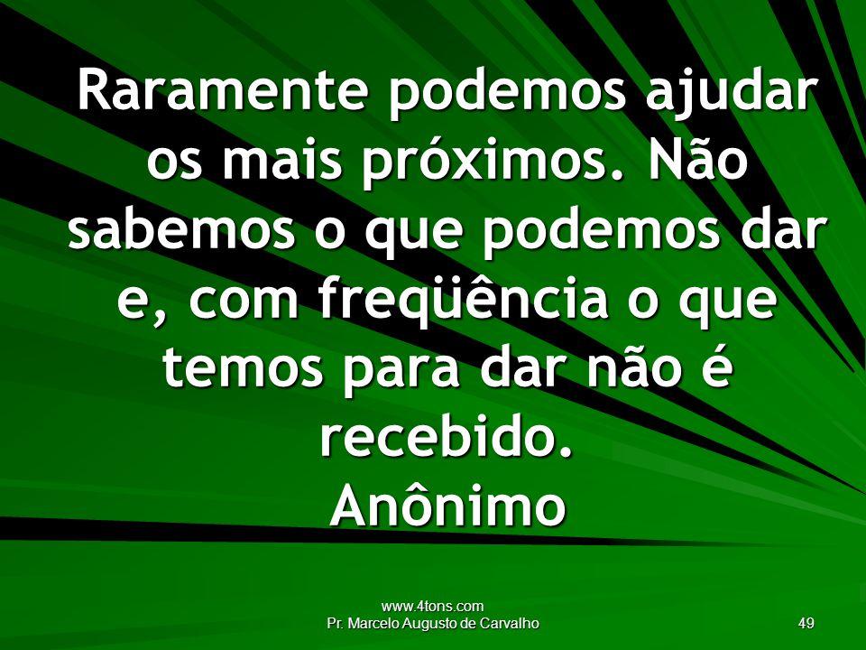 www.4tons.com Pr.Marcelo Augusto de Carvalho 49 Raramente podemos ajudar os mais próximos.