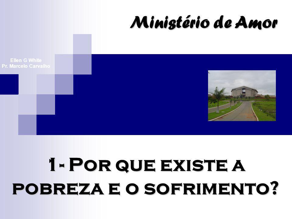 1- Por que existe a pobreza e o sofrimento? Ministério de Amor Ellen G White Pr. Marcelo Carvalho