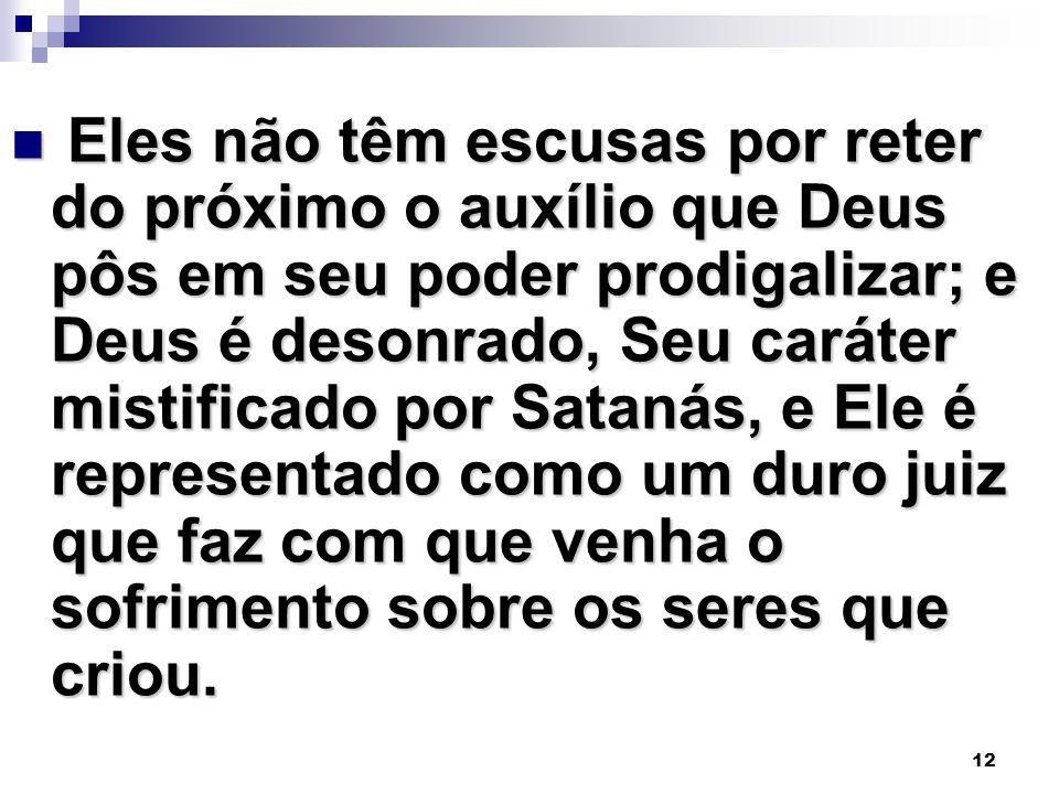 12 Eles não têm escusas por reter do próximo o auxílio que Deus pôs em seu poder prodigalizar; e Deus é desonrado, Seu caráter mistificado por Satanás