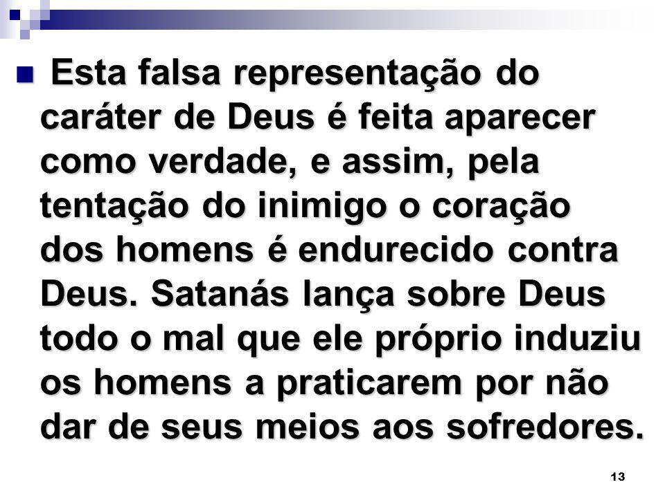 13 Esta falsa representação do caráter de Deus é feita aparecer como verdade, e assim, pela tentação do inimigo o coração dos homens é endurecido contra Deus.
