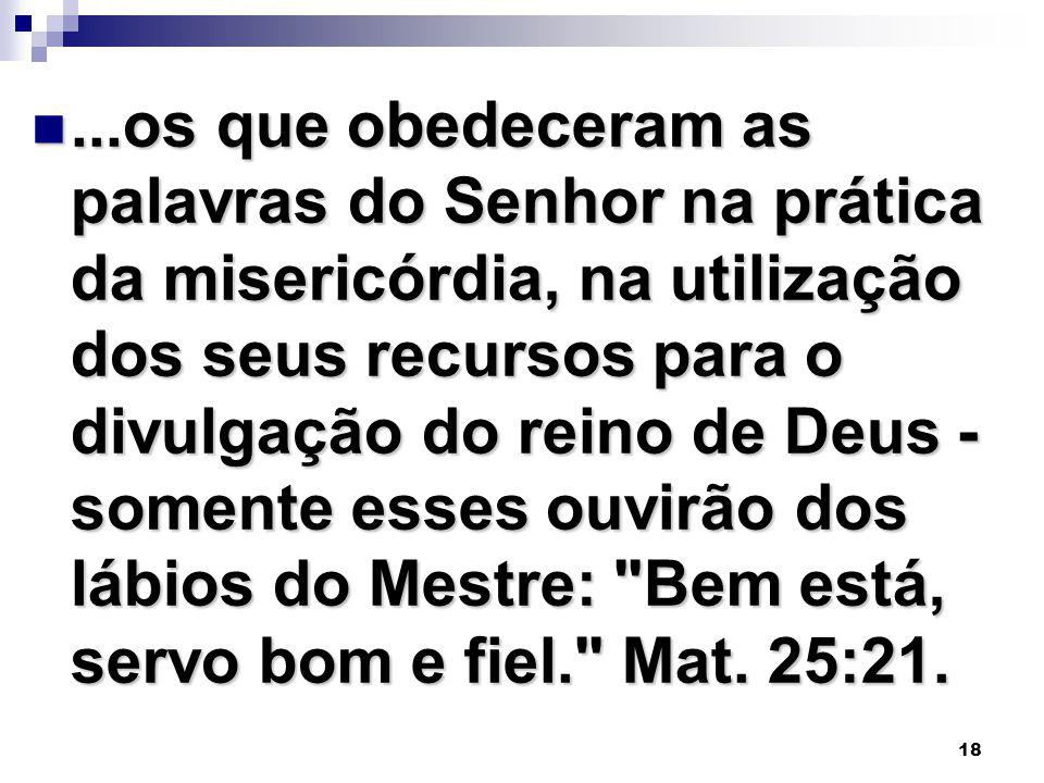 18...os que obedeceram as palavras do Senhor na prática da misericórdia, na utilização dos seus recursos para o divulgação do reino de Deus - somente
