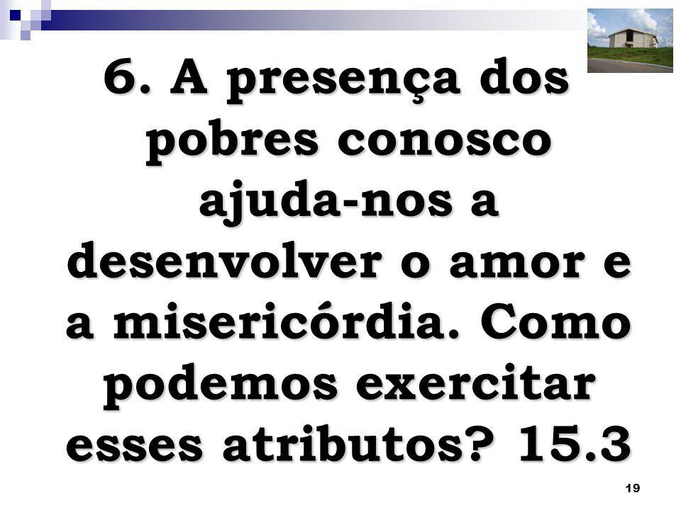 19 6. A presença dos pobres conosco ajuda-nos a desenvolver o amor e a misericórdia. Como podemos exercitar esses atributos? 15.3
