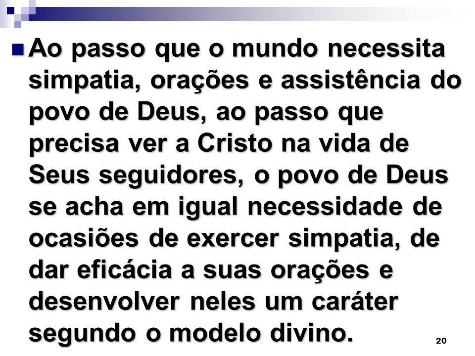 20 Ao passo que o mundo necessita simpatia, orações e assistência do povo de Deus, ao passo que precisa ver a Cristo na vida de Seus seguidores, o pov