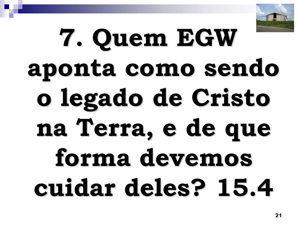 21 7.Quem EGW aponta como sendo o legado de Cristo na Terra, e de que forma devemos cuidar deles.