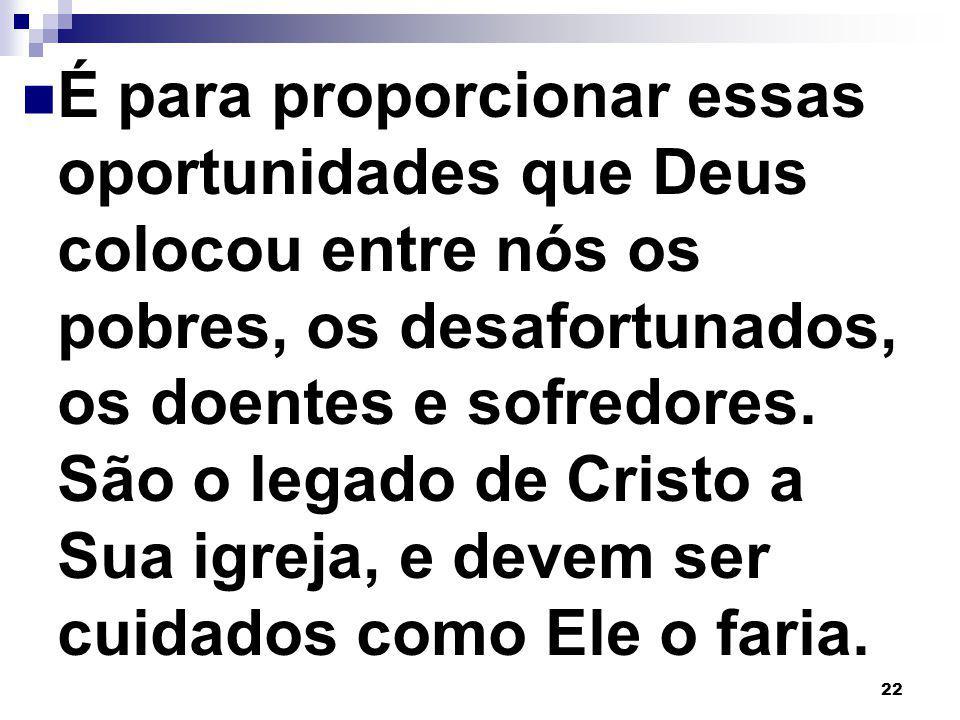 22 É para proporcionar essas oportunidades que Deus colocou entre nós os pobres, os desafortunados, os doentes e sofredores. São o legado de Cristo a