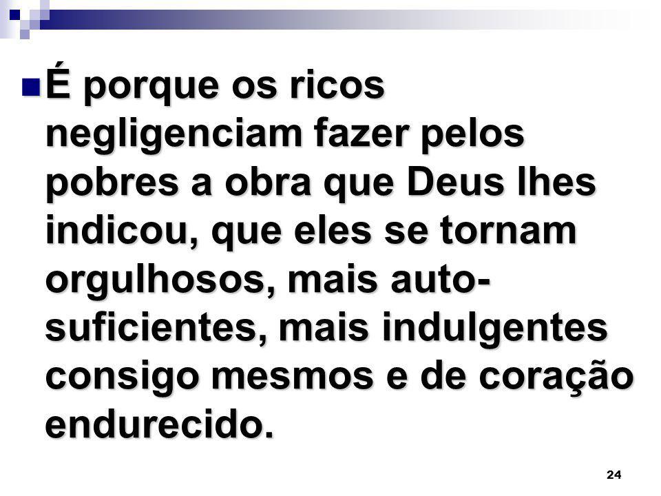 24 É porque os ricos negligenciam fazer pelos pobres a obra que Deus lhes indicou, que eles se tornam orgulhosos, mais auto- suficientes, mais indulge