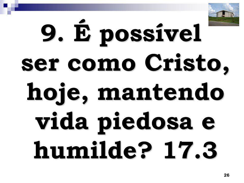 26 9. É possível ser como Cristo, hoje, mantendo vida piedosa e humilde? 17.3