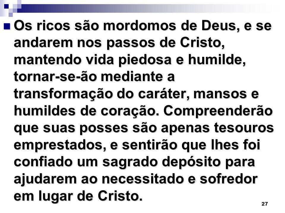 27 Os ricos são mordomos de Deus, e se andarem nos passos de Cristo, mantendo vida piedosa e humilde, tornar-se-ão mediante a transformação do caráter