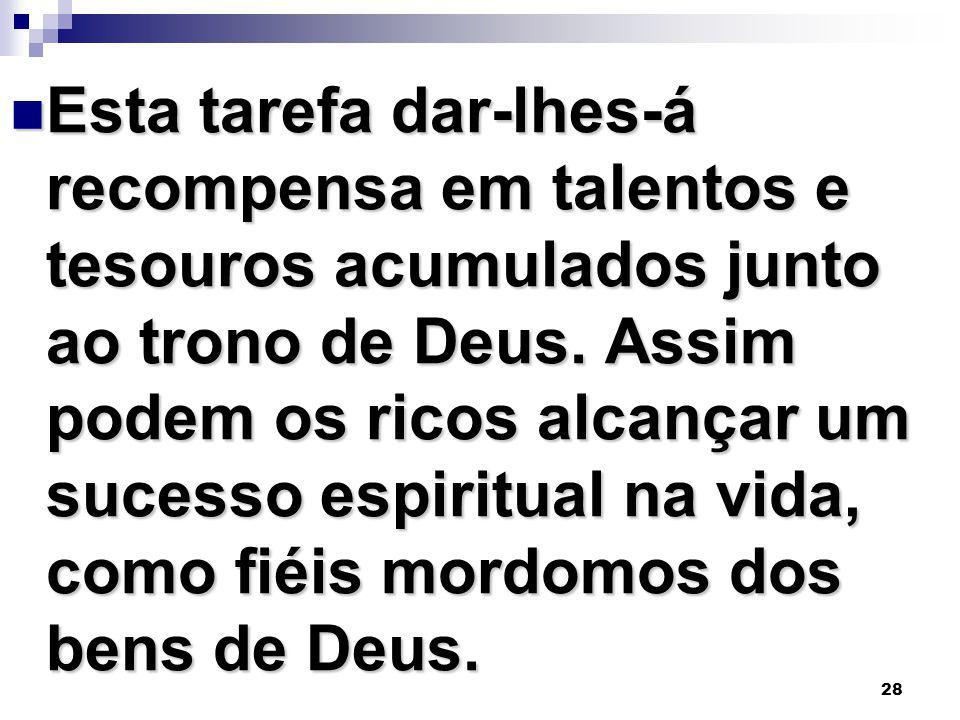 28 Esta tarefa dar-lhes-á recompensa em talentos e tesouros acumulados junto ao trono de Deus. Assim podem os ricos alcançar um sucesso espiritual na