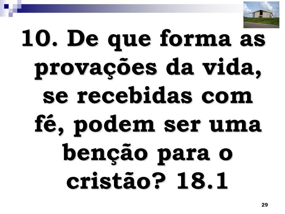 29 10. De que forma as provações da vida, se recebidas com fé, podem ser uma benção para o cristão? 18.1