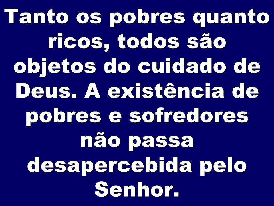 Tanto os pobres quanto ricos, todos são objetos do cuidado de Deus. A existência de pobres e sofredores não passa desapercebida pelo Senhor.