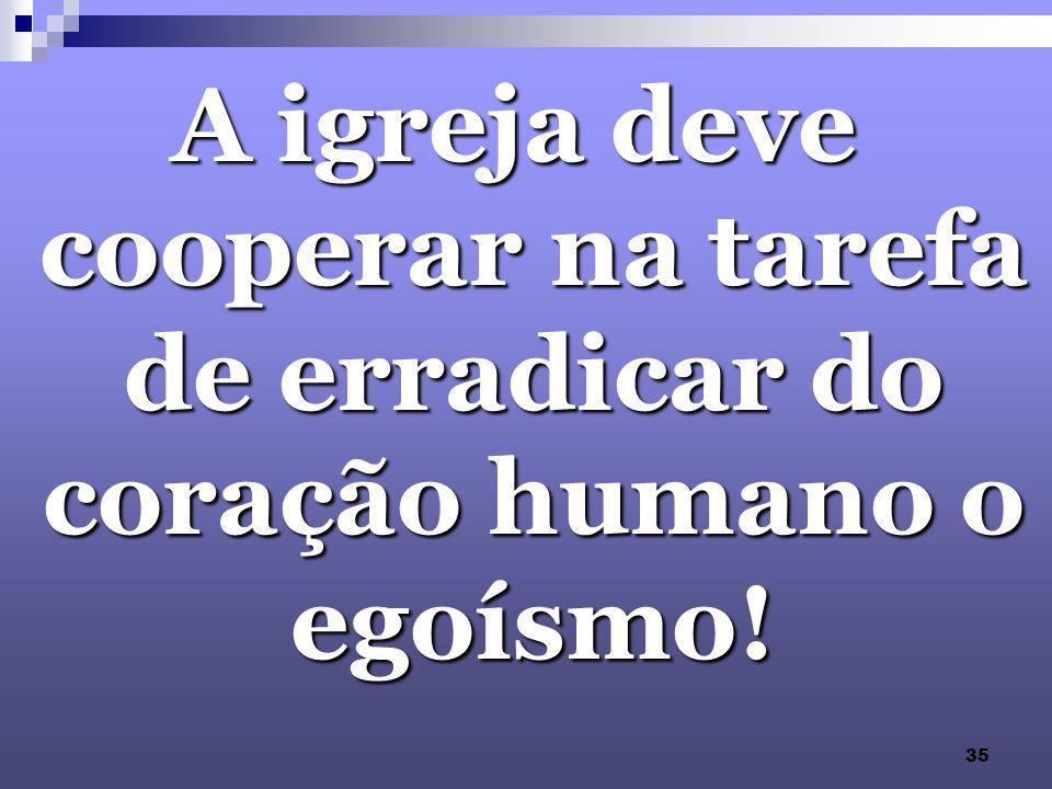 35 A igreja deve cooperar na tarefa de erradicar do coração humano o egoísmo!