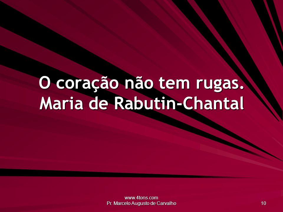 www.4tons.com Pr. Marcelo Augusto de Carvalho 10 O coração não tem rugas. Maria de Rabutin-Chantal