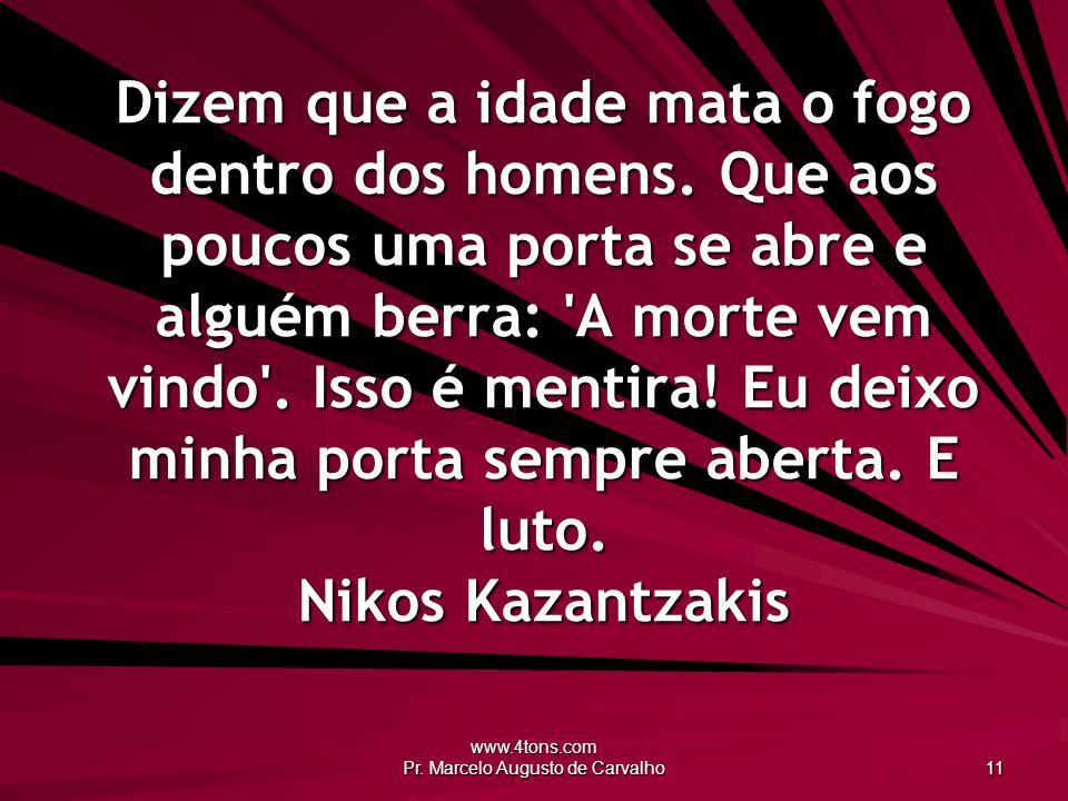 www.4tons.com Pr. Marcelo Augusto de Carvalho 11 Dizem que a idade mata o fogo dentro dos homens. Que aos poucos uma porta se abre e alguém berra: 'A