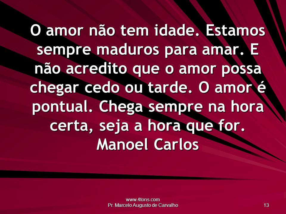 www.4tons.com Pr. Marcelo Augusto de Carvalho 13 O amor não tem idade. Estamos sempre maduros para amar. E não acredito que o amor possa chegar cedo o