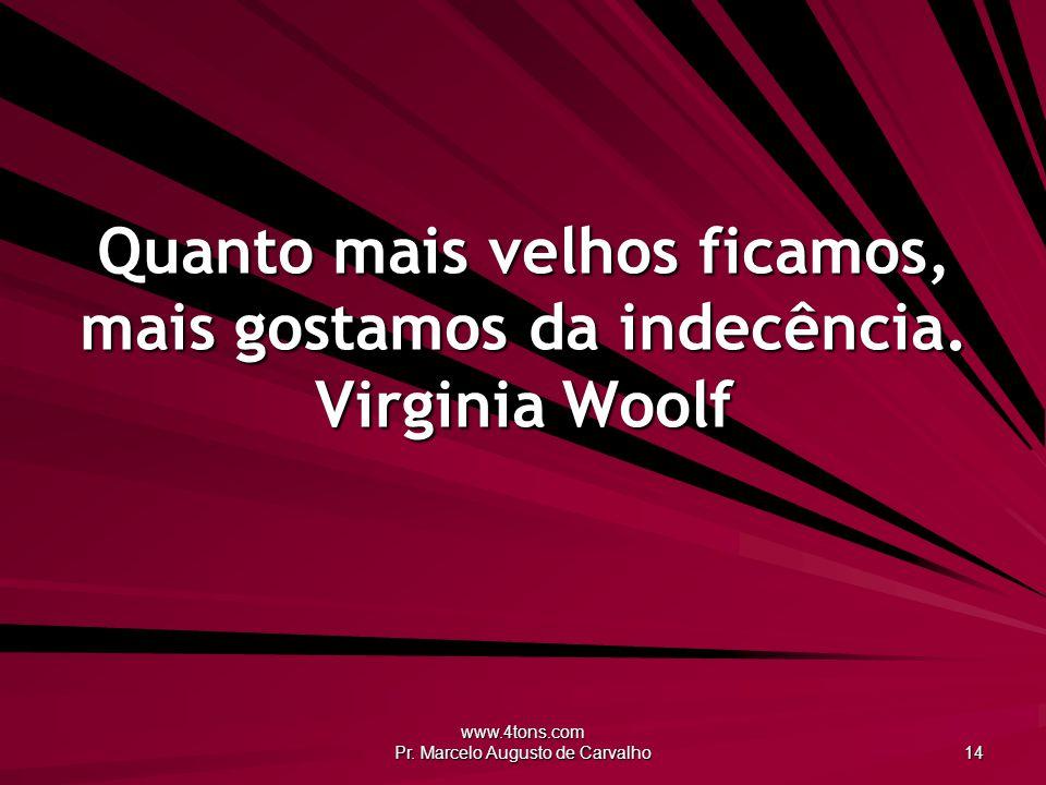 www.4tons.com Pr. Marcelo Augusto de Carvalho 14 Quanto mais velhos ficamos, mais gostamos da indecência. Virginia Woolf