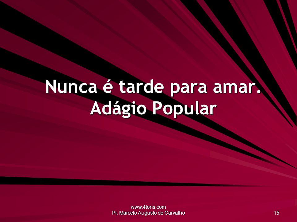 www.4tons.com Pr. Marcelo Augusto de Carvalho 15 Nunca é tarde para amar. Adágio Popular