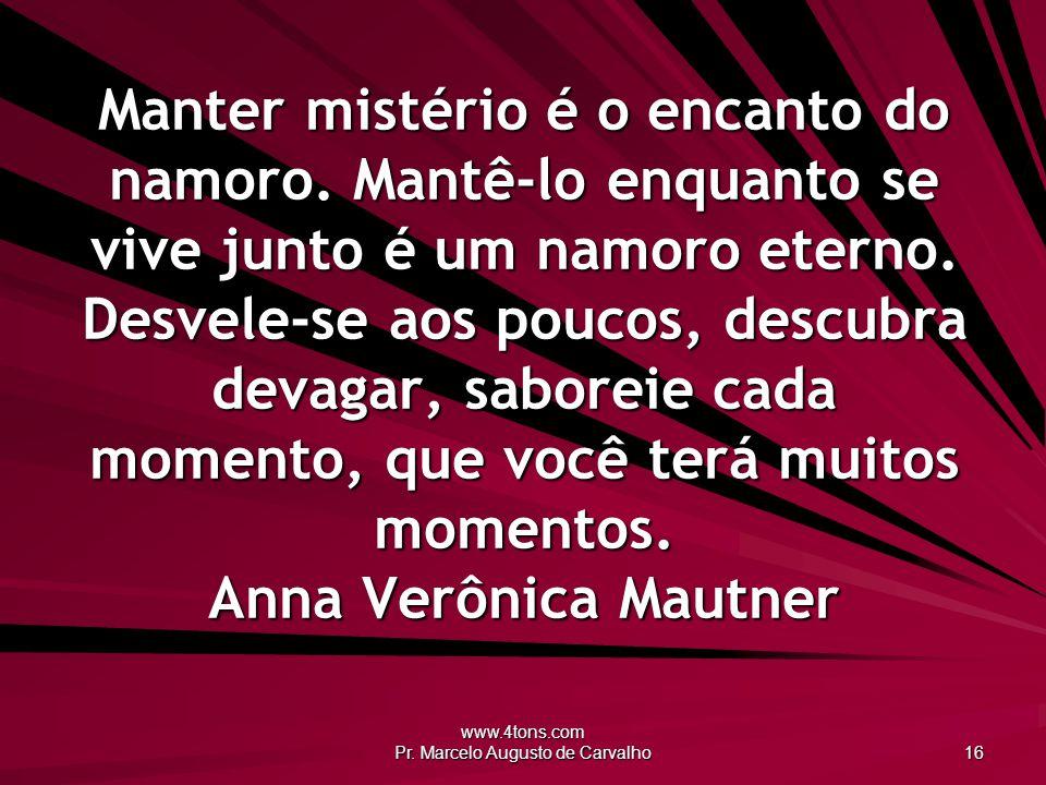 www.4tons.com Pr. Marcelo Augusto de Carvalho 16 Manter mistério é o encanto do namoro. Mantê-lo enquanto se vive junto é um namoro eterno. Desvele-se