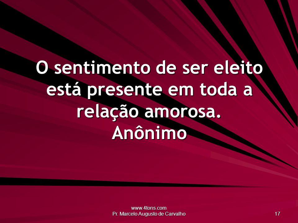 www.4tons.com Pr. Marcelo Augusto de Carvalho 17 O sentimento de ser eleito está presente em toda a relação amorosa. Anônimo