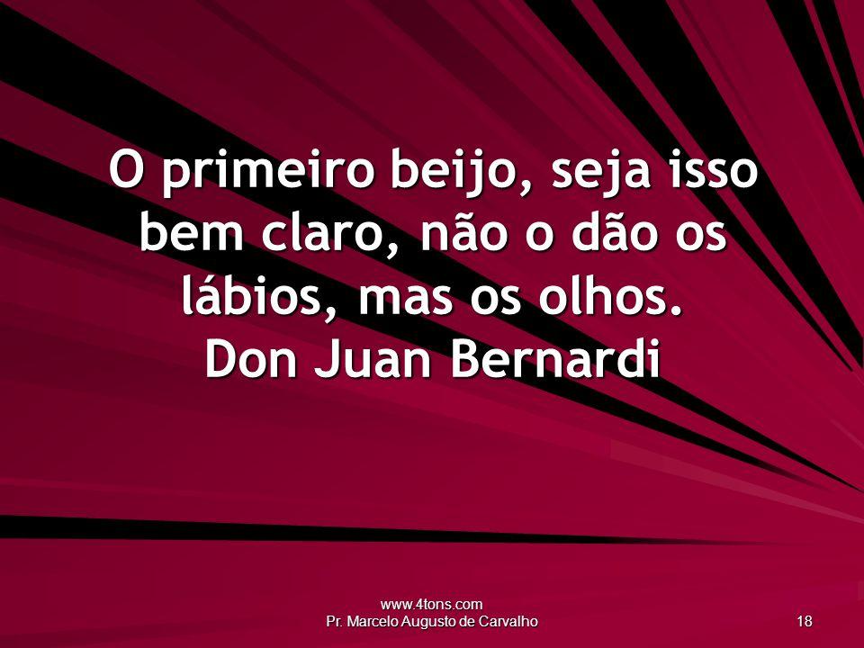 www.4tons.com Pr. Marcelo Augusto de Carvalho 18 O primeiro beijo, seja isso bem claro, não o dão os lábios, mas os olhos. Don Juan Bernardi