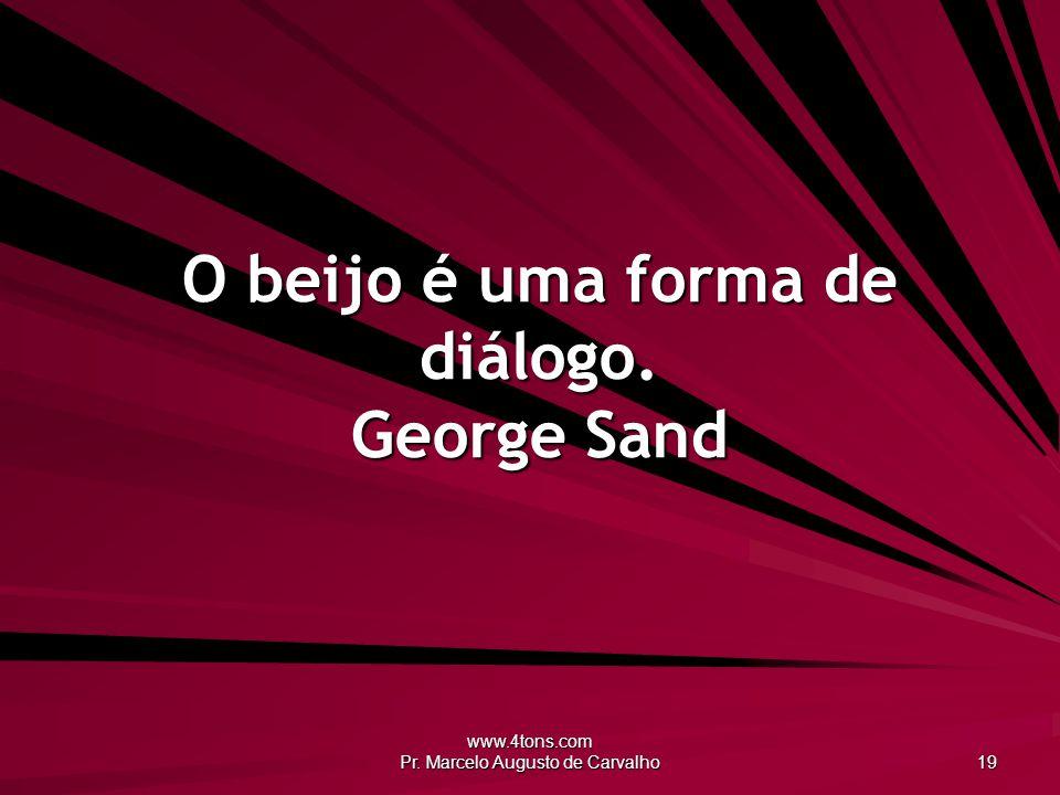www.4tons.com Pr. Marcelo Augusto de Carvalho 19 O beijo é uma forma de diálogo. George Sand
