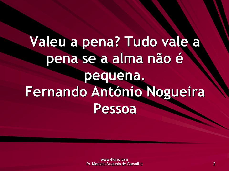 www.4tons.com Pr. Marcelo Augusto de Carvalho 2 Valeu a pena? Tudo vale a pena se a alma não é pequena. Fernando António Nogueira Pessoa