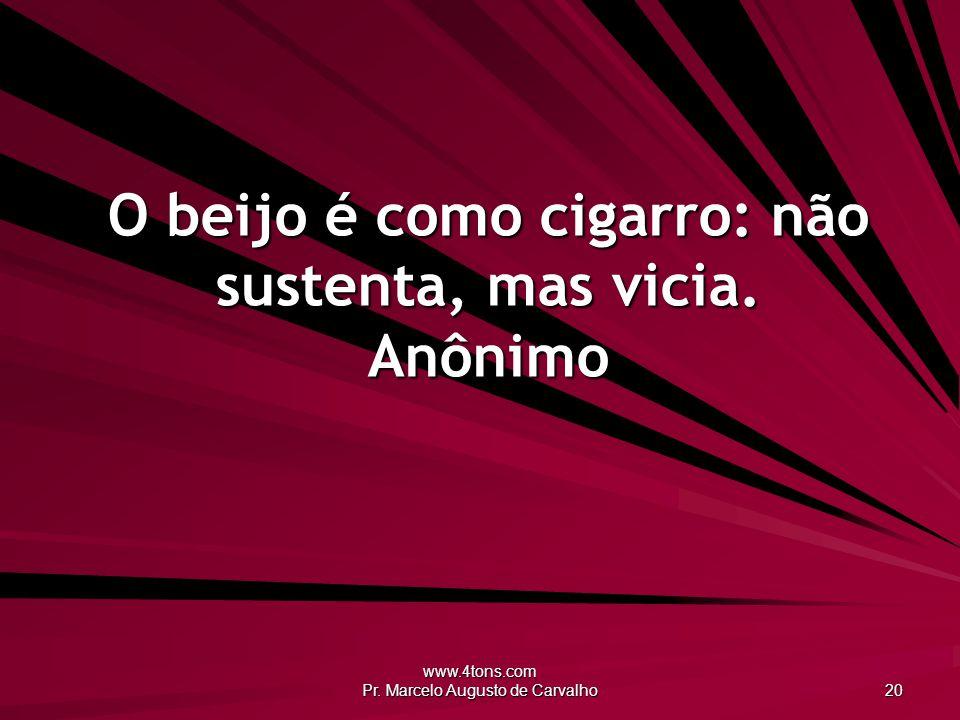 www.4tons.com Pr. Marcelo Augusto de Carvalho 20 O beijo é como cigarro: não sustenta, mas vicia. Anônimo