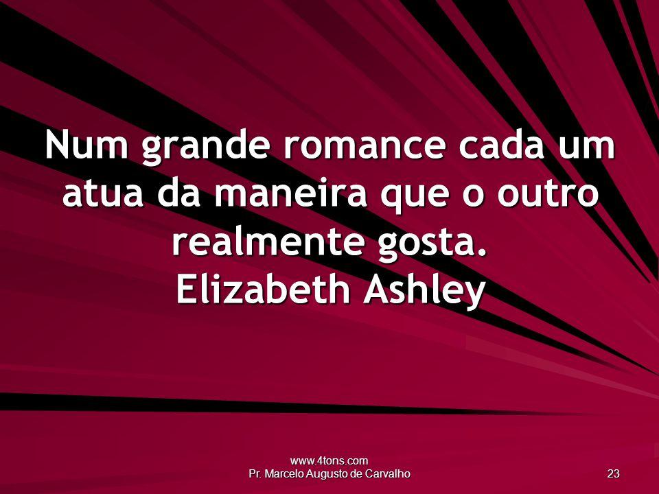 www.4tons.com Pr. Marcelo Augusto de Carvalho 23 Num grande romance cada um atua da maneira que o outro realmente gosta. Elizabeth Ashley