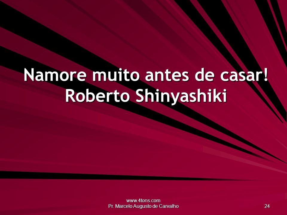 www.4tons.com Pr. Marcelo Augusto de Carvalho 24 Namore muito antes de casar! Roberto Shinyashiki