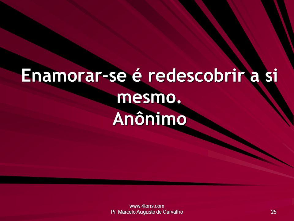 www.4tons.com Pr. Marcelo Augusto de Carvalho 25 Enamorar-se é redescobrir a si mesmo. Anônimo