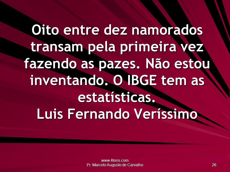 www.4tons.com Pr. Marcelo Augusto de Carvalho 26 Oito entre dez namorados transam pela primeira vez fazendo as pazes. Não estou inventando. O IBGE tem