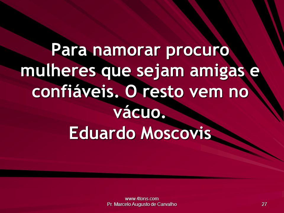 www.4tons.com Pr. Marcelo Augusto de Carvalho 27 Para namorar procuro mulheres que sejam amigas e confiáveis. O resto vem no vácuo. Eduardo Moscovis