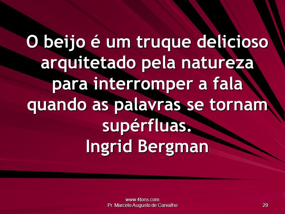 www.4tons.com Pr. Marcelo Augusto de Carvalho 29 O beijo é um truque delicioso arquitetado pela natureza para interromper a fala quando as palavras se
