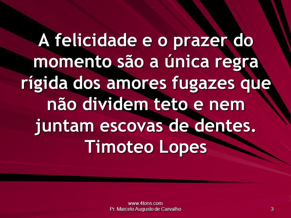 www.4tons.com Pr. Marcelo Augusto de Carvalho 3 A felicidade e o prazer do momento são a única regra rígida dos amores fugazes que não dividem teto e